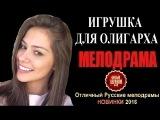 ИГРУШКА ДЛЯ ОЛИГАРХА 2016 HD  Шикарная Русская Мелодрама НОВИНКИ 2016