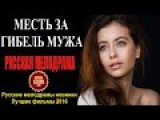 МЕСТЬ ЗА ГИБЕЛЬ МУЖА HD 2016  Шикарная Русская Мелодрама 2016