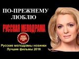 ПО ПРЕЖНЕМУ ЛЮБЛЮ HD 2016  Шикарная Русская Мелодрама 2016