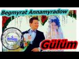 Бегмырат Аннамырадов - Гулюм \ Begmyrat Annamyradow - Gülüm