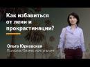 Как избавиться от лени и прокрастинации / Как побороть лень Ольга Юрковская