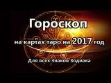 Гороскоп на 2017 год Для всех Знаков Зодиака на картах таро