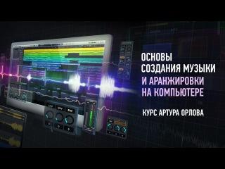 Основы создания музыки и аранжировки на компьютере. Обзор курса. Артур Орлов