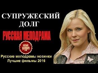 СУПРУЖЕСКИЙ ДОЛГ 2016 – Шикарная Русская Мелодрама 2016