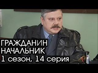 ГРАЖДАНИН НАЧАЛЬНИК: 1 сезон, 14 серия [Сериал Гражданин Начальник]