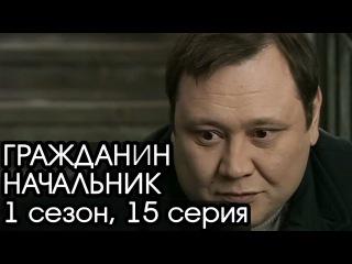 ГРАЖДАНИН НАЧАЛЬНИК: 1 сезон, 15 серия [Сериал Гражданин Начальник]