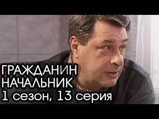ГРАЖДАНИН НАЧАЛЬНИК: 1 сезон, 13 серия [Сериал Гражданин Начальник]