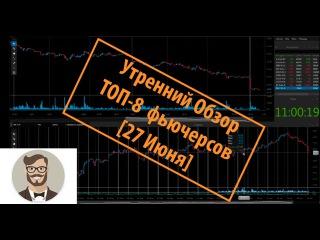 Как торговать на бирже. ТОП-8 фьючерсов [Утренний Обзор 27 Июня]
