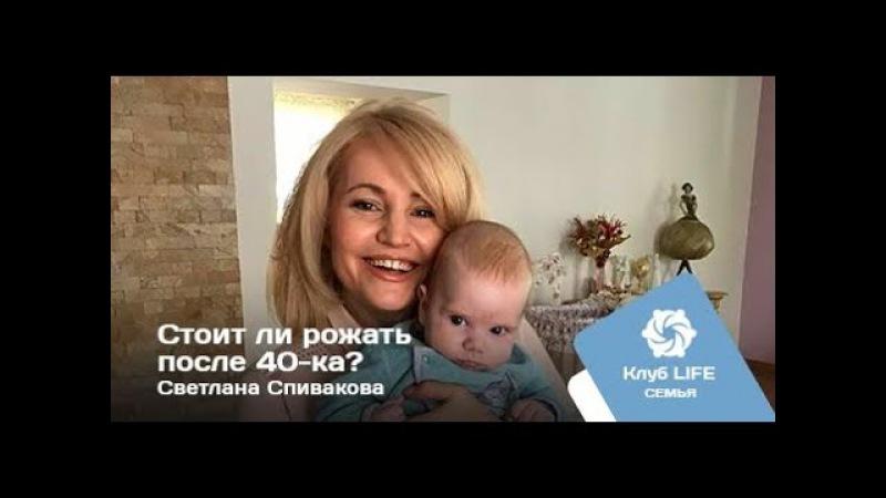 Стоит ли рожать после 40-ка? Светлана Спивакова - Клуб LIFE 126