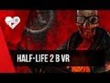 Интерактивный Half-Life 2 в VR или Илай, смотри, кого я нашла в шлюзе!