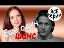 Трогательная искренняя мелодрама Ещё один шанс все серии русские мелодрамы