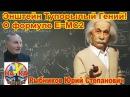 Энштейн туповатый гений. О формуле Е мс2. Рыбников Ю.С..