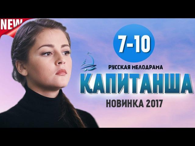 Капитанша 7 8 9 10 серия (2017) Русская мелодрама 2017 новинка / фильмы и сериалы