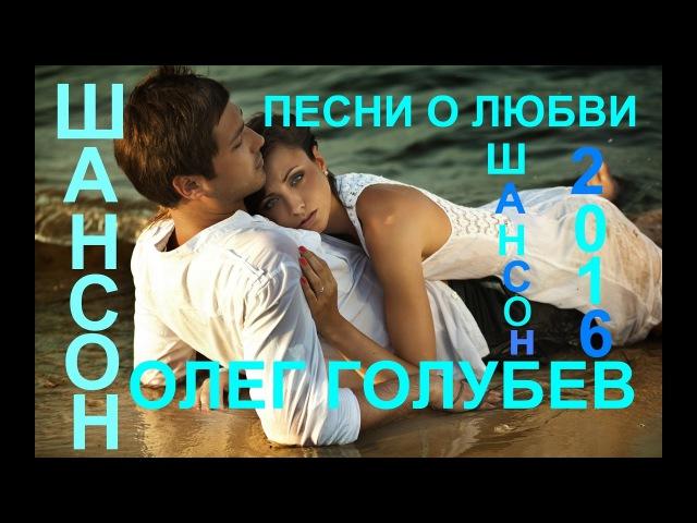 Красивые песни о Любви Олег Голубев Шансон 2016 Сборник видеоклипов