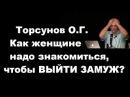 ЗНАНИЯ от О.Г. Торсунова. Как женщине надо знакомиться, чтобы ВЫЙТИ ЗАМУЖ?