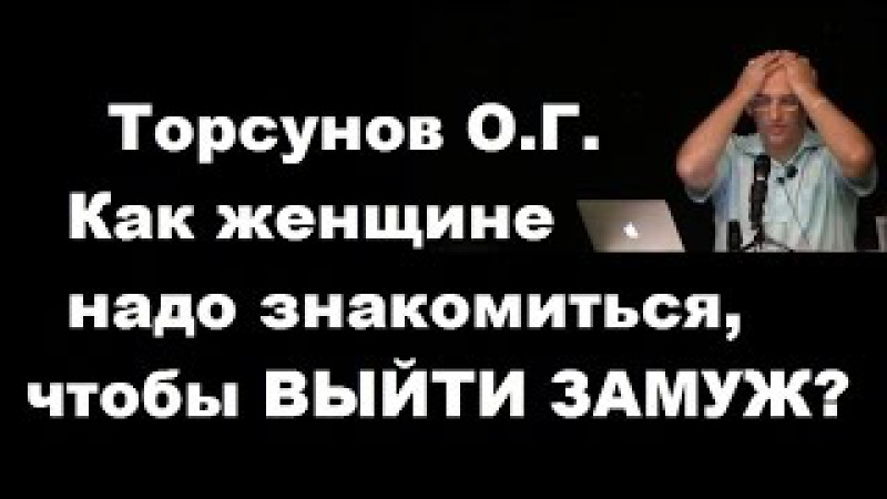 ЗНАНИЯ от О Г Торсунова Как женщине надо знакомиться чтобы ВЫЙТИ ЗАМУЖ