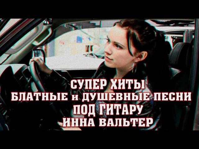 ПЕСНИ ПОД ГИТАРУ Блатные и Душевные Песни Шансона ИННА ВАЛЬТЕР