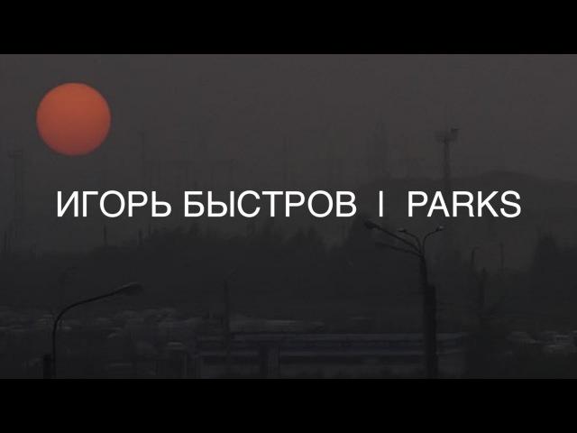 ИГОРЬ БЫСТРОВ | PARKS