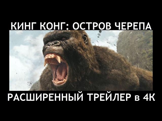 КИНГ КОНГ ОСТРОВ ЧЕРЕПА [2017] - Расширенный трейлер в 4К