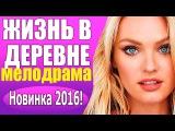 Русский фильм про любовь Жизнь в деревне, Новинка 2016