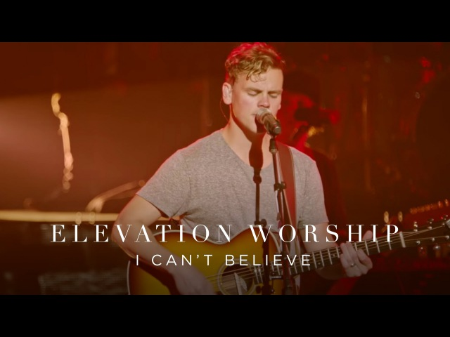 I Can't Believe Live Elevation Worship