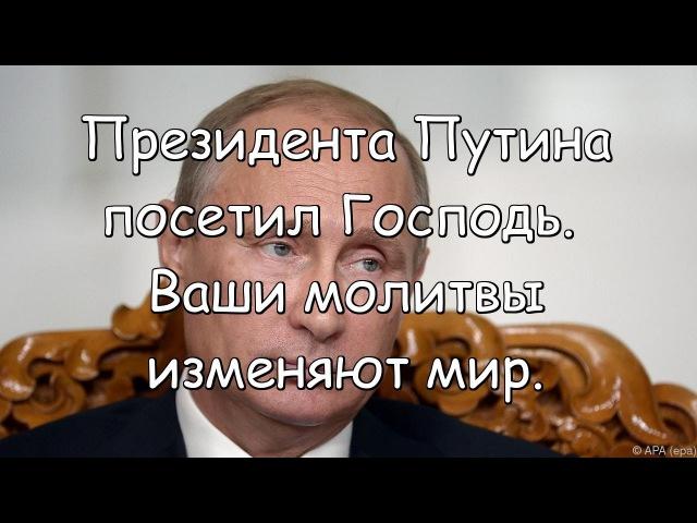Президента Путина посетил Господь Ваши молитвы изменяют мир