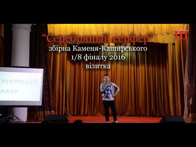 Ш-ТБ   Ш-КВН   1/8 фіналу 2016   Серебряный серфер, збірна Каменя-Каширського   візитка