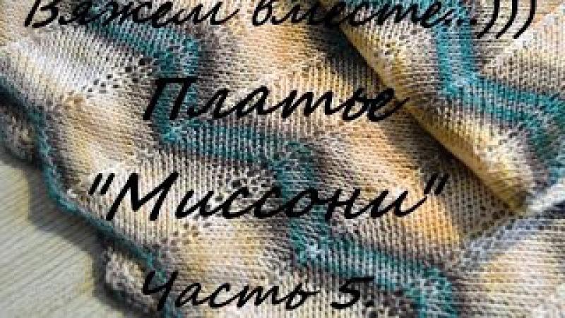 Вяжем вместе... Платье Миссони спицами. Подробный МК. Часть 5.