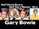 Half David Bowie - Half Gary Numan - He is - GARY BOWIE