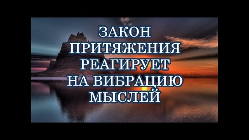 ЗАКОН ПРИТЯЖЕНИЯ РЕАГИРУЕТ НА ВИБРАЦИЮ МЫСЛЕЙ Закон Притяжения Абрахам Хикс
