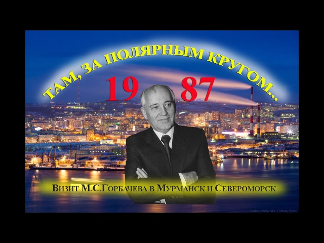 ТАМ, ЗА ПОЛЯРНЫМ КРУГОМ... (М. С. Горбачев в Мурманске, Мончегорске и Североморске)