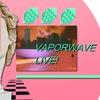Vaporwave LIVE!