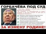Отдадут ли Горбачёва под суд за измену Родине? ТАУ. REFNOD.RU