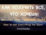 Как получить всё, что хочешь! Отношения, Деньги, Любимая работа и т.д. ~ Абрахам Хикс | Tsovkamedia