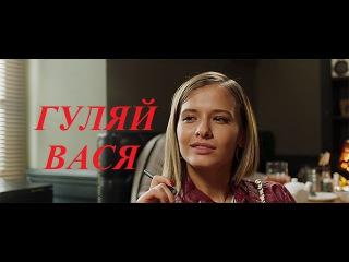 Фильм Гуляй Вася. Комедия 2017. Русская комедия Гуляй Вася