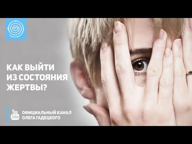 Как выйти из состояния жертвы Олег Гадецкий How to get out of the victim's condition Oleg Gadetsky