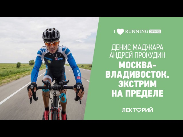 Москва-Владивосток экстрим на пределе. Денис Маджара и Андрей Прокудин в Лектории I LOVE RUNNING