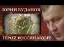 ЮРИЙ БУДАНОВ. ГЕРОЙ РОССИИ МОЕЙ!