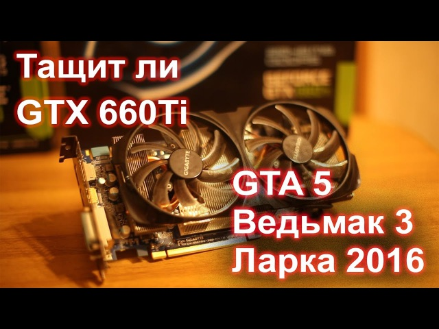 На что способна сегодня видеокарта 2012 года GTX 660ti в играх GTA 5 Ведьмак 3 и Tomb Raider