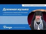 Композиторы церковной музыки Алексей Львов - Духовная музыка с иеромонахом Амвросием
