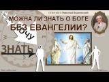 Хочу знать † 083 МОЖНА ЛИ ЗНАТЬ О БОГЕ БЕЗ ЕВАНГЕЛИИ?