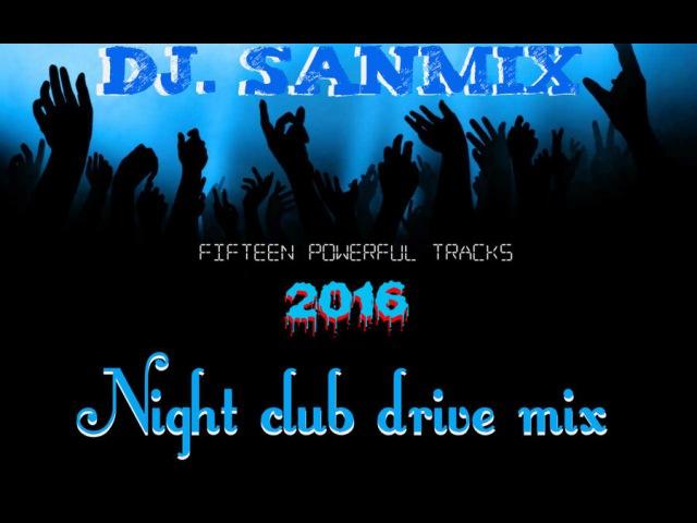 Night Club Drive Mix 2016 ( DJ.SANMiX Mix )