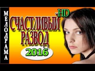 БЛИСТАТЕЛЬНАЯ МЕЛОДРАМА 2016 Счастливый развод, русские мелодрамы новинки