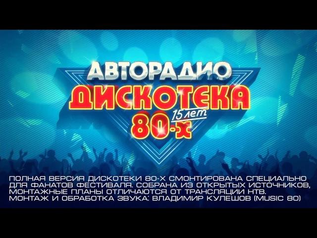 Дискотека 80 х - 15 лет. Фестиваль авторадио 2016-2017 (полная версия)