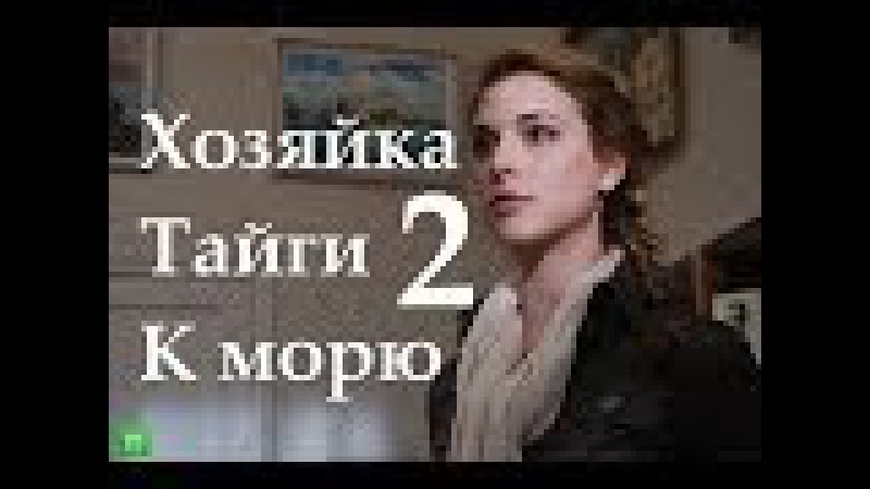 Хозяйка тайги 2 К морю 2 сезон 4 серия 11 апреля 2014 года