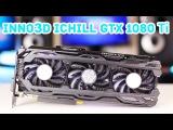 Inno3D iChill GTX 1080 Ti X3 Edition - Большой Обзор