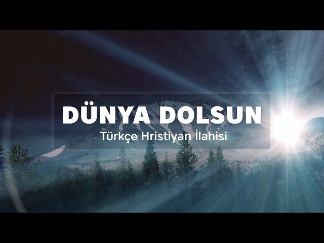 Dünya Dolsun - Türkçe Hristiyan İlahisi