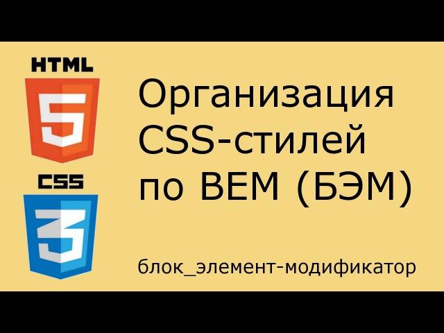 Организация CSS по BEM (БЭМ - блок, элемент, модификатор)