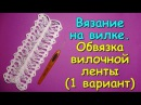 Вязание на вилке. МК Обвязка вилочной ленты 1 вариант - Crochet on a fork 1