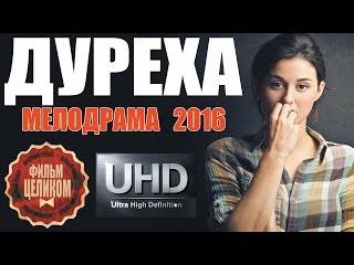 ШИКАРНЫЙ ФИЛЬМ ДУРЕХА 2016. МЕЛОДРАМЫ РУССКИЕ 2016 НОВИНКИ.